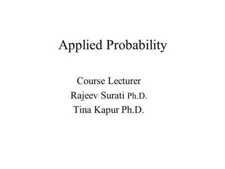 Applied Probability Course Lecturer Rajeev Surati Ph.D. Tina Kapur Ph.D.
