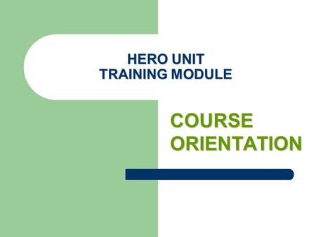 HERO UNIT TRAINING MODULE COURSE ORIENTATION. verview Overview This course is to serve as an overall orientation of the HERO certification training program.