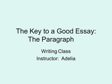 The Key to a Good Essay: The Paragraph Writing Class Instructor: Adelia.