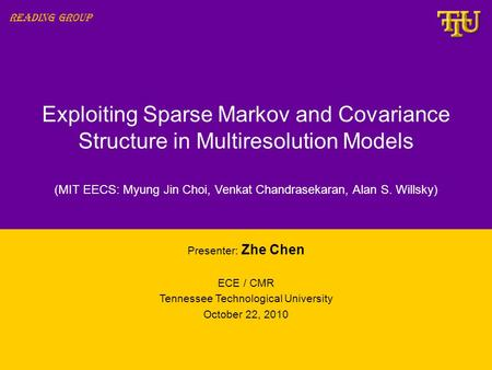 Exploiting Sparse Markov and Covariance Structure in Multiresolution Models Presenter: Zhe Chen ECE / CMR Tennessee Technological University October 22,