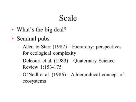 Scale What's the big deal? Seminal pubs –Allen & Starr (1982) – Hierarchy: perspectives for ecological complexity –Delcourt et al. (1983) – Quaternary.