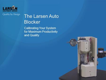 The Larsen Auto Blocker Calibrating Your System for Maximum Productivity and Quality.