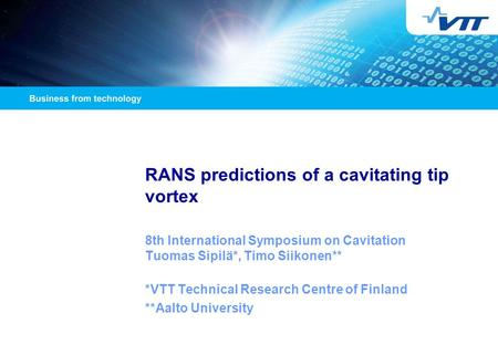 RANS predictions of a cavitating tip vortex 8th International Symposium on Cavitation Tuomas Sipilä*, Timo Siikonen** *VTT Technical Research Centre of.