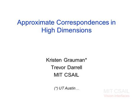 MIT CSAIL Vision interfaces Approximate Correspondences in High Dimensions Kristen Grauman* Trevor Darrell MIT CSAIL (*) UT Austin…