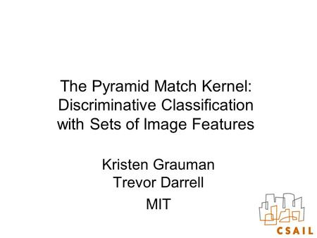 The Pyramid Match Kernel: Discriminative Classification with Sets of Image Features Kristen Grauman Trevor Darrell MIT.