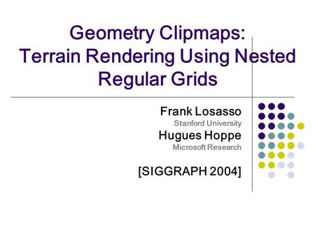 Geometry Clipmaps: Terrain Rendering Using Nested Regular Grids Frank Losasso Stanford University Hugues Hoppe Microsoft Research [SIGGRAPH 2004]