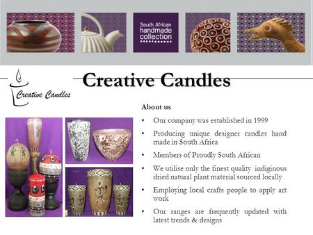 Creative Candles About us Our company was established in 1999 Producing unique designer candles hand made in South Africa Members of Proudly South African.