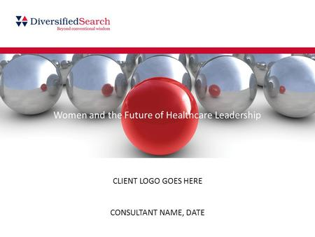 CLIENT LOGO GOES HERE CONSULTANT NAME, DATE Women and the Future of Healthcare Leadership.