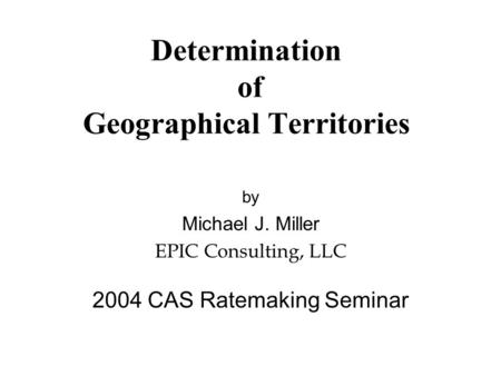 Determination of Geographical Territories by Michael J. Miller EPIC Consulting, LLC 2004 CAS Ratemaking Seminar.