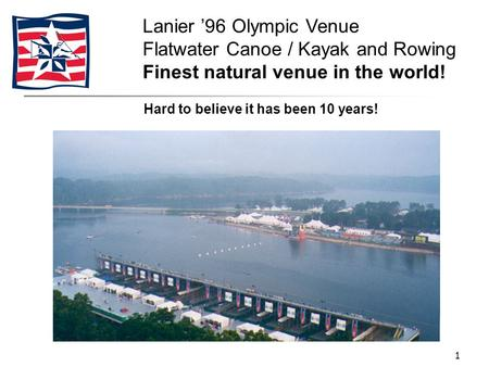 1 Hard to believe it has been 10 years! Lanier '96 Olympic Venue Flatwater Canoe / Kayak and Rowing Finest natural venue in the world!