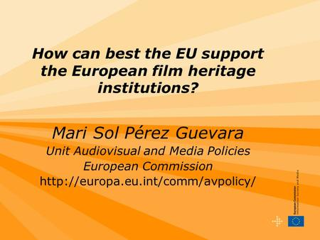 How can best the EU support the European film heritage institutions? Mari Sol Pérez Guevara Unit Audiovisual and Media Policies European Commission