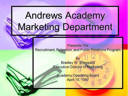 Andrews Academy Marketing Department Presents The Recruitment, Retention, and Public Relations Program By Bradley W. Sheppard Executive Director of Marketing.
