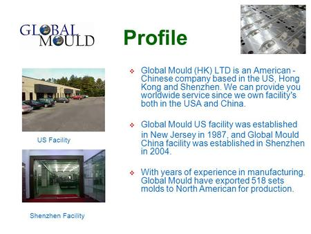 Profile  Global Mould (HK) LTD is an American - Chinese company based in the US, Hong Kong and Shenzhen. We can provide you worldwide service since we.