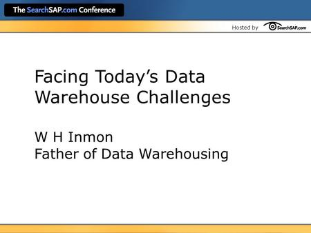 Hosted by Facing Today's Data Warehouse Challenges W H Inmon Father of Data Warehousing.