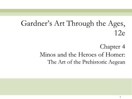 1 Chapter 4 Minos and the Heroes of Homer: The Art of the Prehistoric Aegean Gardner's Art Through the Ages, 12e.