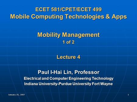 January 25, 20071 ECET 581/CPET/ECET 499 Mobile Computing Technologies & Apps Mobility Management 1 of 2 Lecture 4 Paul I-Hai Lin, Professor Electrical.