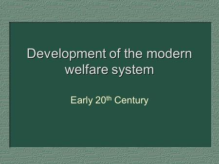 Development of the modern welfare system Early 20 th Century.
