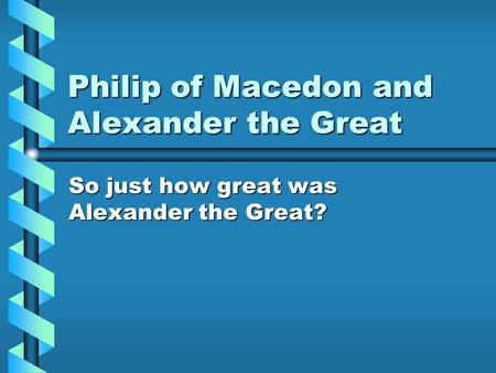 Philip of Macedon and Alexander the Great So just how great was Alexander the Great?