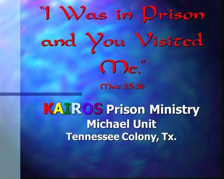 """I Was in Prison and You Visited Me."" Mat 25:36 KAIROS Prison Ministry Michael Unit Tennessee Colony, Tx."