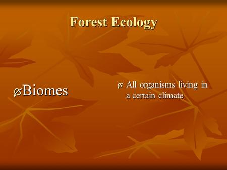 Forest Ecology  Biomes  All organisms living in a certain climate.