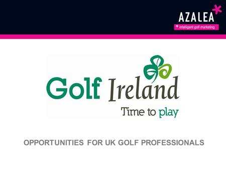 OPPORTUNITIES FOR UK GOLF PROFESSIONALS. Azalea & Failte Ireland As Ireland's official Tourism Development Authority, we want to make sure everyone knows.