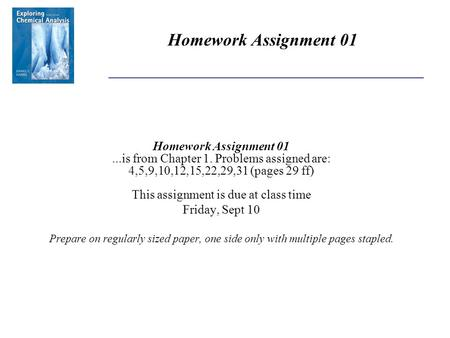 Homework Assignment 01...is from Chapter 1. Problems assigned are: 4,5,9,10,12,15,22,29,31 (pages 29 ff) This assignment is due at class time Friday, Sept.