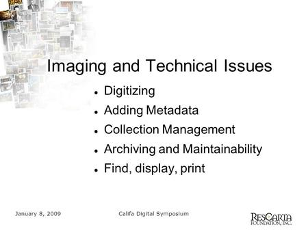January 8, 2009Califa Digital Symposium Imaging and Technical Issues Digitizing Adding Metadata Collection Management Archiving and Maintainability Find,