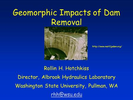 Geomorphic Impacts of Dam Removal Rollin H. Hotchkiss Director, Albrook Hydraulics Laboratory Washington State University, Pullman, WA