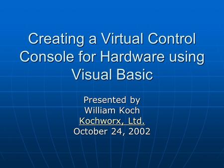 Creating a Virtual Control Console for Hardware using Visual Basic Presented by William Koch Kochworx, Ltd. Kochworx, Ltd. October 24, 2002.