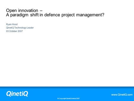 Www.QinetiQ.com © Copyright QinetiQ limited 2007 Open innovation – A paradigm shift in defence project management? Ryan Hood QinetiQ Technology Leader.