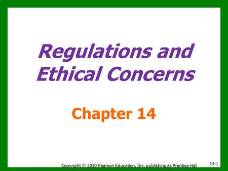 Regulations and Ethical Concerns Chapter 14 Copyright © 2010 Pearson Education, Inc. publishing as Prentice Hall 14-1.