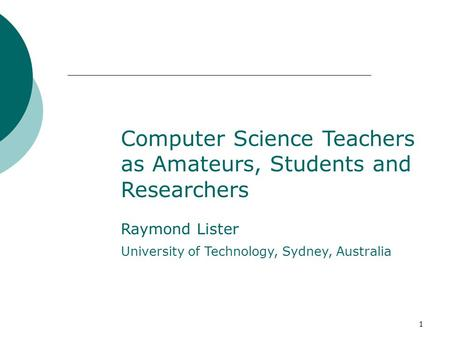 1 Computer Science Teachers as Amateurs, Students and Researchers Raymond Lister University of Technology, Sydney, Australia.