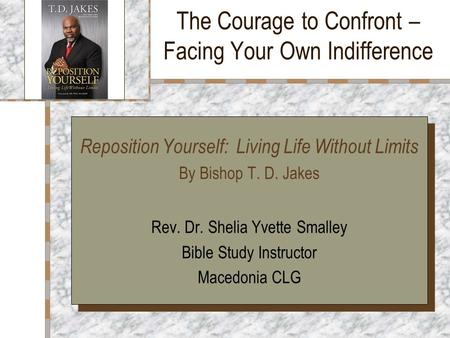 The Courage to Confront – Facing Your Own Indifference Your Logo Here Reposition Yourself: Living Life Without Limits By Bishop T. D. Jakes Rev. Dr. Shelia.