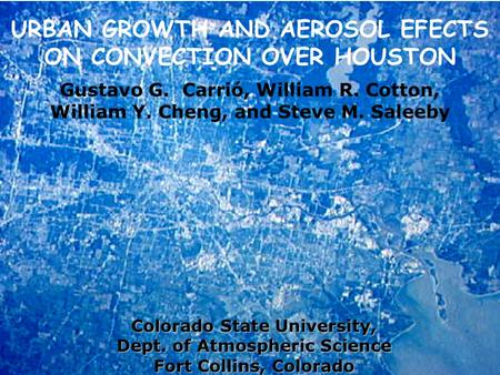 URBAN GROWTH AND AEROSOL EFECTS ON CONVECTION OVER HOUSTON Gustavo G. Carrió, William R. Cotton, William Y. Cheng, and Steve M. Saleeby Colorado State.