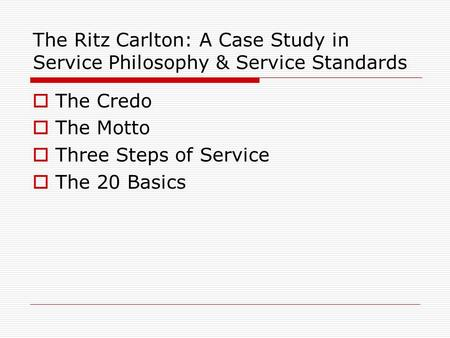 The Ritz Carlton: A Case Study in Service Philosophy & Service Standards  The Credo  The Motto  Three Steps of Service  The 20 Basics.