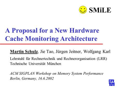 A Proposal for a New Hardware Cache Monitoring Architecture Martin Schulz, Jie Tao, Jürgen Jeitner, Wolfgang Karl Lehrstuhl für Rechnertechnik und Rechnerorganisation.
