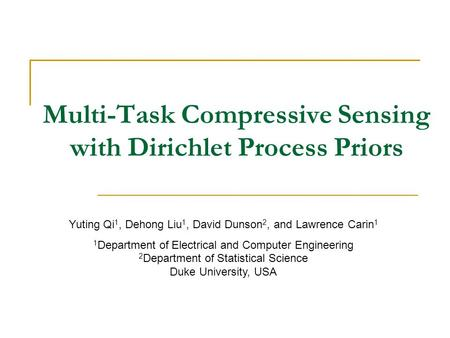 Multi-Task Compressive Sensing with Dirichlet Process Priors Yuting Qi 1, Dehong Liu 1, David Dunson 2, and Lawrence Carin 1 1 Department of Electrical.