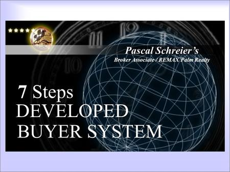 Pascal Schreier's Broker Associate / REMAX Palm Realty 7 Steps DEVELOPED BUYER SYSTEM 6 Steps Developed System.