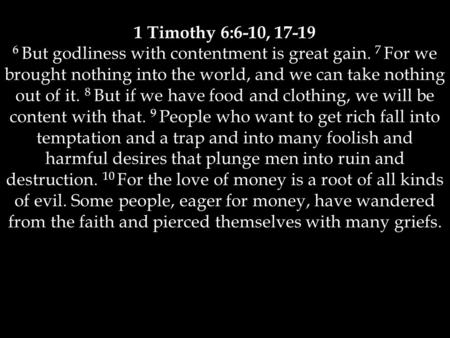 1 Timothy 6:6-10, 17-19 6 But godliness with contentment is great gain. 7 For we brought nothing into the world, and we can take nothing out of it. 8 But.
