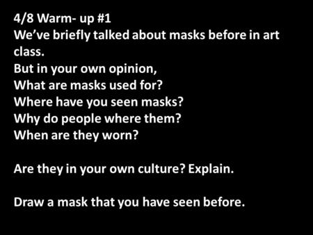 4/8 Warm- up #1 We've briefly talked about masks before in art class. But in your own opinion, What are masks used for? Where have you seen masks? Why.