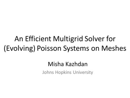 An Efficient Multigrid Solver for (Evolving) Poisson Systems on Meshes Misha Kazhdan Johns Hopkins University.