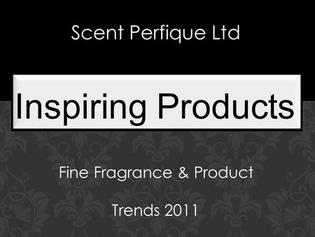 In a World of Fine Fragrances Trends 2011 Inspiring Products Scent Perfique Ltd Fine Fragrance & Product Trends 2011.