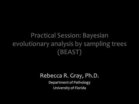 Practical Session: Bayesian evolutionary analysis by sampling trees (BEAST) Rebecca R. Gray, Ph.D. Department of Pathology University of Florida.