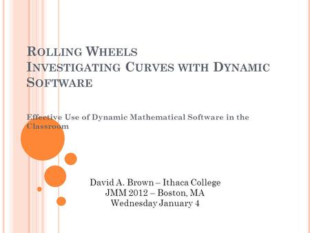 R OLLING W HEELS I NVESTIGATING C URVES WITH D YNAMIC S OFTWARE Effective Use of Dynamic Mathematical Software in the Classroom David A. Brown – Ithaca.