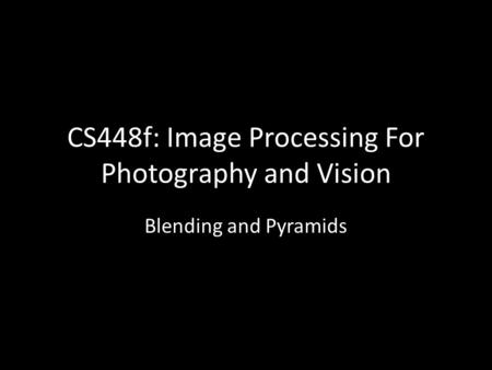 CS448f: Image Processing For Photography and Vision Blending and Pyramids.