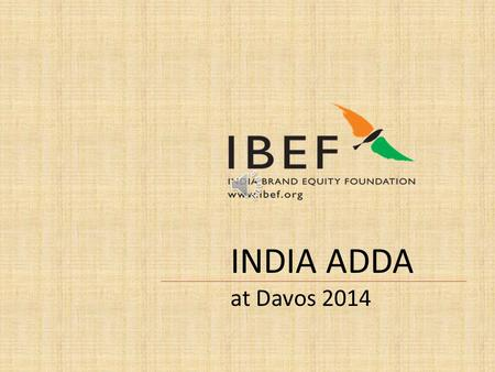 INDIA ADDA at Davos 2014 The essence of Brand India at Davos 2014 has been expressed through a classic juxtaposition of ancient rudimentary and traditional.