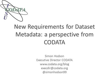 New Requirements for Dataset Metadata: a perspective from CODATA Simon Hodson Executive Director CODATA