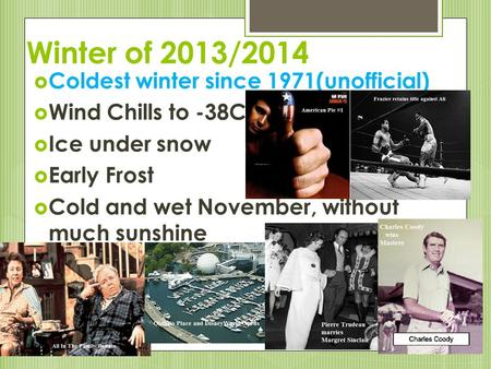 Winter of 2013/2014  Coldest winter since 1971(unofficial)  Wind Chills to -38C  Ice under snow  Early Frost  Cold and wet November, without much.