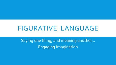 FIGURATIVE LANGUAGE Saying one thing, and meaning another… Engaging Imagination.