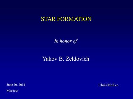 STAR FORMATION In honor of Yakov B. Zeldovich Moscow June 20, 2014 Chris McKee.